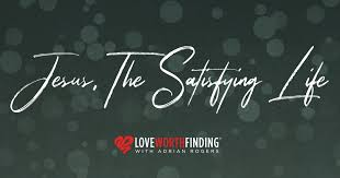 Jesus, The Satisfying Life   Love Worth Finding Ministries