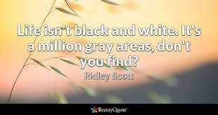 Black Quotes Best Life Isn't Black And White It's A Million Gray Areas Don't You