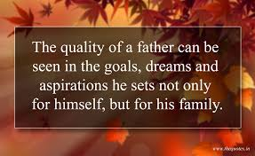 the quality of a father can be seen in the goals dreams and the quality of a father can be seen in the goals dreams and aspirations he sets not only for himself but for his family
