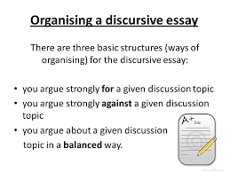 discursive essay writing       discursive writing introduction    organising a discursive essay there are three basic structures  ways of organising  for the