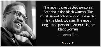 Black Women Quotes Inspiration Malcolm X Quote The Most Disrespected Person In America Is The