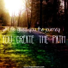 Life Is A Journey Quotes Amazing Life Gives You The Journey You Create The Path Quote Inspiration
