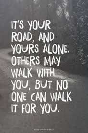 Quotes About Walking Interesting It S Your Road And Yours Alone Others May Walk With You But No One