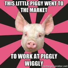 This little piggy went to the market To work at piggly wiggly ... via Relatably.com