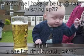 U tellin me i have to be up @ 4 am to go rig up?? can't u see I'm drunk  hand wtf!! - quickmeme