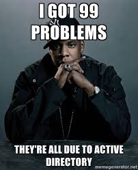 I GOT 99 PROBLEMS THEY'RE ALL DUE TO ACTIVE DIRECTORY - Jay Z ... via Relatably.com