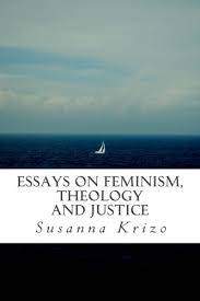 essays on feminism theology and justice susanna krizo  essays on feminism theology and justice represents several years of thinking writing and finding the intersections and connections that exist between