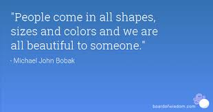 Beauty Comes In All Shapes And Sizes Quotes Best of People Come In All Shapes Sizes And Colors And We Are All Beautiful