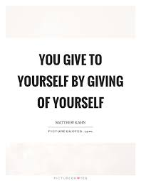 Giving Of Yourself Quotes Best Of You Give To Yourself By Giving Of Yourself Picture Quotes