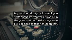 """How To Write A Quote Delectable R Kelly Quote """"My Mother Always Told Me If You Write About Life"""