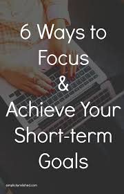 What Are Your Short Term Goals 6 Ways To Stay Focused Achieve Your Goals