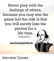 Shakespeare Quotes About Life Beauteous Never Play With The Feelings Of Others Because You May Win The Game