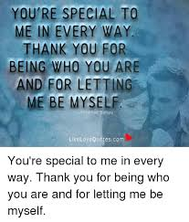 Myself Quotes Gorgeous YOU'RE SPECIAL TO ME IN EVERY WAY THANK YOU FOR BEING WHO YOU ARE