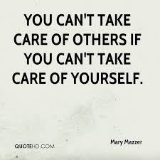 Take Good Care Of Yourself Quotes Best Of You Can't Take Care Of Others If You Can't Take Care Of Yourself