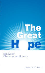 the great hope essays on character and liberty by lawrence w  the great hope essays on character and liberty by lawrence w reed foundation for economic education working for a and prosperous world