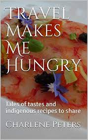 Travel Makes Me Hungry: Tales of tastes and indigenous recipes to share -  Kindle edition by Peters, Charlene. Cookbooks, Food & Wine Kindle eBooks @  Amazon.com.