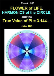The FLOWER of LIFE, the HARMONICS of the CIRCLE and the TRUE VALUE of Pi =  3.144… Ebook - Jain 108