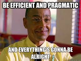 be efficient and pragmatic and everything's gonna be alright - gus ... via Relatably.com