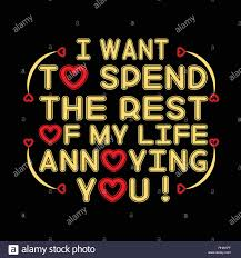 Love Quote And Saying I Want To Spend The Rest Of My Life Annoying