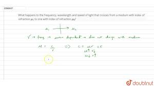 Speed Of Light And Wavelength What Happens To The Frequency Wavelength And Speed Of Light That Crosses From A Medium With Ind
