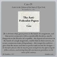 "the anti federalist papers cato iv tara ross in this case a long serving president will end up many ""adherents "" ""expectants and courtiers "" he will also have power over nominations the military"