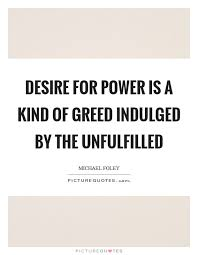 Greed Quotes Unique Power And Greed Quotes Sayings Power And Greed Picture Quotes