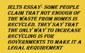 ielts writing task some people claim that not enough of the  ielts writing task 2 some people claim that not enough of the waste from homes is recycled
