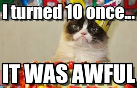 grumpy cat i had a birthday once.  Grumpy I Turned 10 Once  Grumpy Cat Birthday Meme On Memegen With Had A Once E