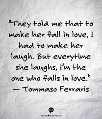 They Told Me That To Make Her Fall In Love I Had To Make Het Laugh Mesmerizing Quotes To Make Her Fall In Love
