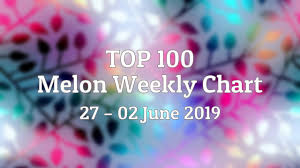 Top 100 Melon Weekly Chart 27 02 June 2019