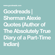 The Absolutely True Diary Of A PartTime Indian Quotes Classy Goodreads Sherman Alexie Quotes Author Of The Absolutely True