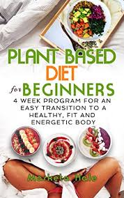 Plant Based Diet Chart Plant Based Diet For Beginners 4 Week Program For An Easy Transition To A Healthy Fit And Energetic Body Plant Based Cookbook Weight Loss Plant