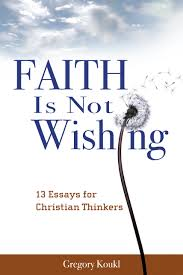 faith is not wishing essays for christian thinkers gregory faith is not wishing 13 essays for christian thinkers gregory koukl 9780983391807 com books