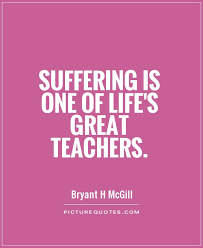 Suffering is one of life's great teachers quote | Picture Quotes ...