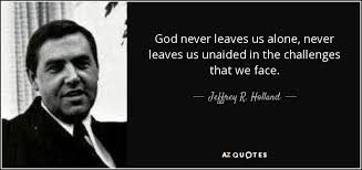 Alone Quotes Fascinating Jeffrey R Holland Quote God Never Leaves Us Alone Never Leaves Us