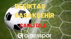 A Spor canlı izle: Beşiktaş - Başakşehir - Ajansspor.com