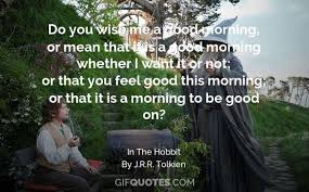 Good Morning Hobbit Quote Best Of Good Morning Said Bilbo GIF QUOTES