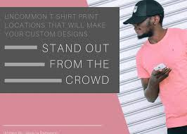 Make Your Shirt Uncommon T Shirt Print Locations That Will Make Your Custom