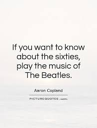 The Beatles Quotes Enchanting If You Want To Know About The Sixties Play The Music Of The