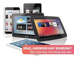 Nên mua máy tính bảng loại nào: iPad, Android hay Window?