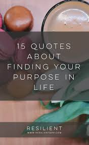 15 Quotes About Finding Your Purpose In Life Resilient