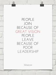 Bad Leadership Quotes People join because of great vision people leave because of poor 90