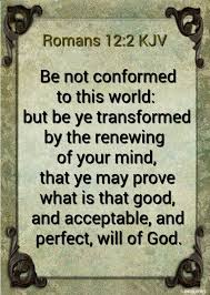 romans 12 2 kjv and be not conformed to this world but be ye transformed by the renewing of your mind that ye may prove what is that good and acceptable