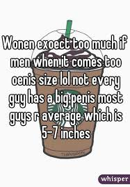 lol size wonen exoect too much if men when it comes too oenis size lol not
