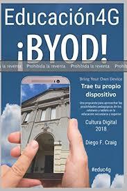 PRUEBA: Educación 4G - BYOD - Trae tu propio dispositivo: Una propuesta  para aprovechar las posibilidades pedagogógicas de los celulares y tablets  con internet 4G en la educación secundaria y superior.: Craig,