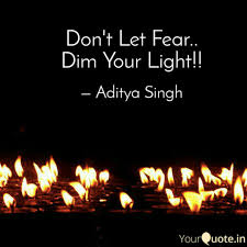 Don T Let Anyone Dim Your Light Quote Dont Let Fear Dim Your Quotes Writings By Aditya