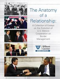 the anatomy of a relationship a collection of essays on the  the anatomy of a relationship a collection of essays on the evolution of u s cooperation on border management wilson center