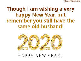 These funny 2020 quotes and memes hit the nail on the head when it comes to what we're all thinking about this nightmare of a year. Funny New Year 2020 Wishes For Husband New Years Eve Quotes Quotes About New Year Funny New Year Images