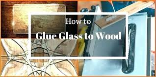 best way to glue aluminum best way to glue glass glue wood to glass best adhesive