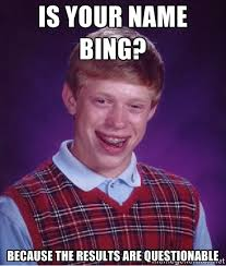 Is your name Bing? Because the results are questionable - Bad luck ... via Relatably.com